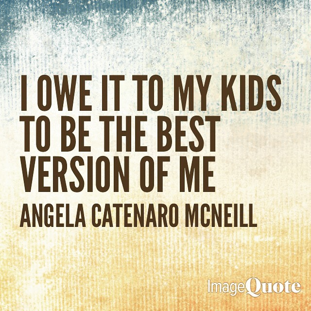 I owe it to my kids to be the best version of me